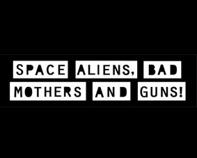 Space aliens bad mothers and guns